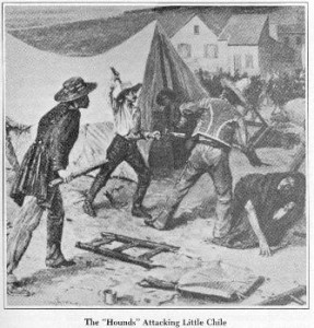 "The ""Hounds,"" a para-military gang of mostly military veterans in gold rush San Francisco, regularly extorted merchants. On July 15, 1849, when a Chilean merchant pulled out his gun instead of his money, the Hounds went to the neighborhood known as Little Chile to ""cleanse the town of Chilenos."" The next day, a citizens' committee arrested the Hounds, a jury convicted five of the leaders and, as San Francisco had no jail yet, held them aboard a boat in the Bay. It was the first case of popular justice in San Francisco."