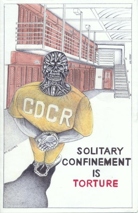 """Solitary Confinement Is Torture"" – Art: Michael D. Russell, C-90473, PBSP SHU D7-217, P.O. Box 7500, Crescent City CA 95532"