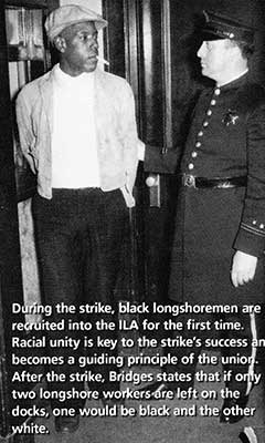 Black longshore workers stood up to the police who brutally tried to put down the legendary 1934 general strike in San Francisco. Blacks, then unwelcome in most unions and often used as strikebreakers, were rewarded by Harry Bridges, head of the ILWU, with full membership, thus beginning a long tradition of Black dockworkers in the city.