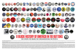 """""""A Black History of America in 110 Buttons"""" costs only $14.99. If you can use 10 or more, the cost drops to $7 each. Go to http://www.blackhistorybuttons.com/ or email info@blackhistorybuttons.com."""