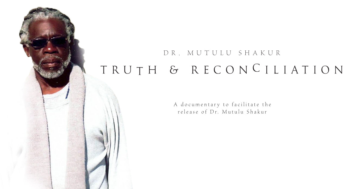 Dr.-Mutulu-Shakur-Truth-Reconciliation-a-documentary-to-facilitate-the-release-of-Dr.-Mutulu-Shakur'-poster, 34 years too long: The case of Political Prisoner Dr. Mutulu Shakur, Behind Enemy Lines